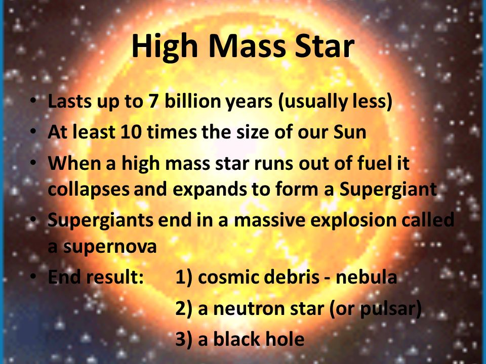 High Mass Star Lasts up to 7 billion years (usually less) At least 10 times the size of our Sun When a high mass star runs out of fuel it collapses and expands to form a Supergiant Supergiants end in a massive explosion called a supernova End result: 1) cosmic debris - nebula 2) a neutron star (or pulsar) 3) a black hole