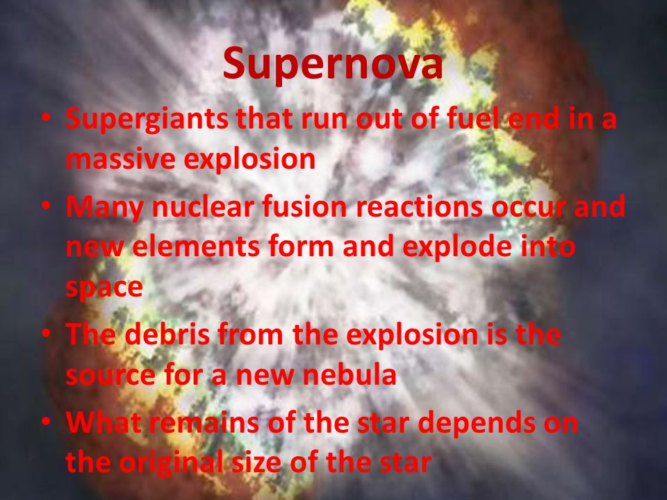 Supernova Supergiants that run out of fuel end in a massive explosion Many nuclear fusion reactions occur and new elements form and explode into space The debris from the explosion is the source for a new nebula What remains of the star depends on the original size of the star
