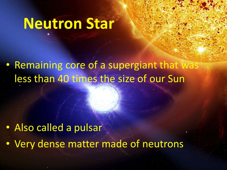 Neutron Star Remaining core of a supergiant that was less than 40 times the size of our Sun Also called a pulsar Very dense matter made of neutrons