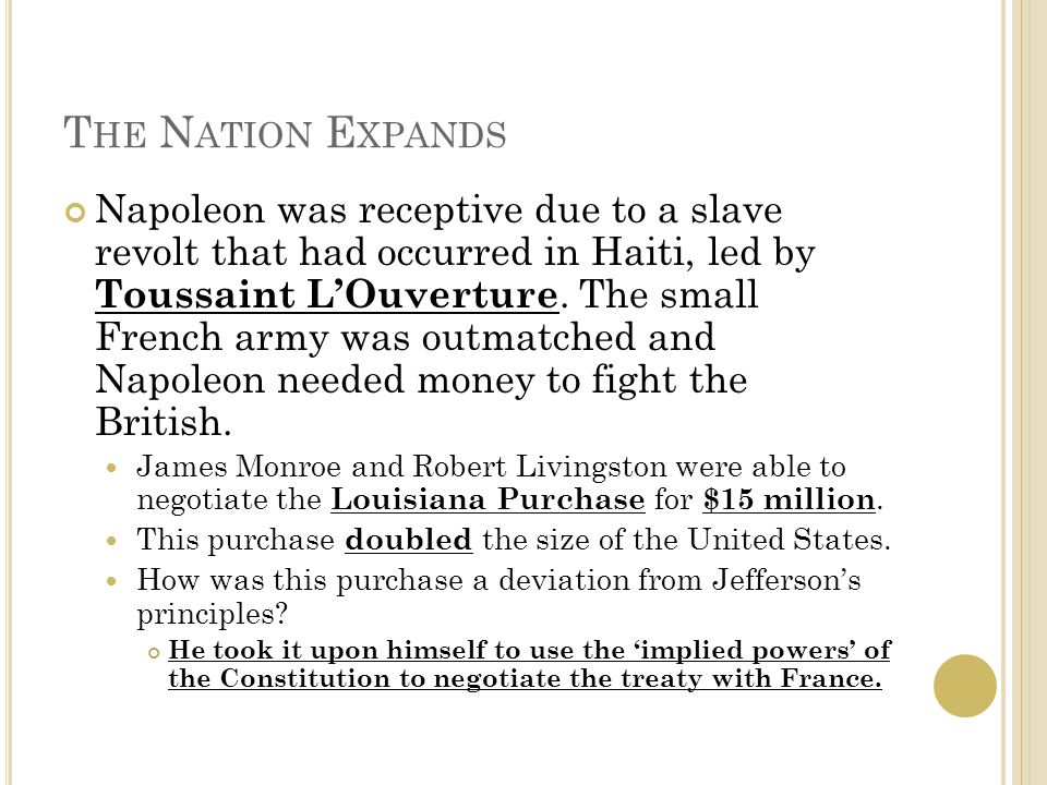 T HE N ATION E XPANDS Napoleon was receptive due to a slave revolt that had occurred in Haiti, led by Toussaint L'Ouverture.