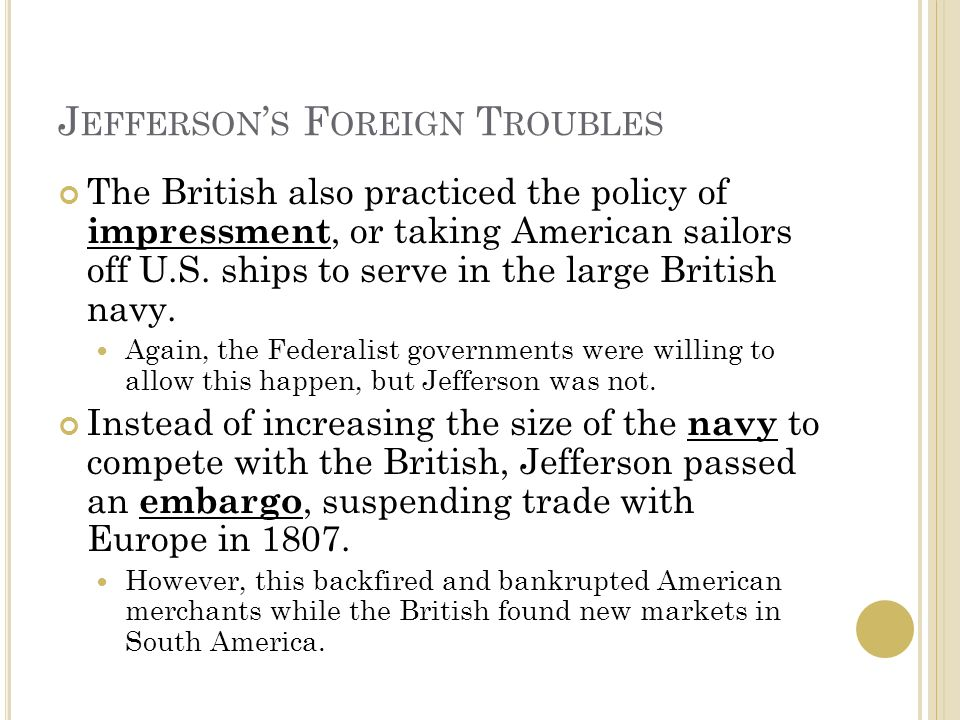 J EFFERSON ' S F OREIGN T ROUBLES The British also practiced the policy of impressment, or taking American sailors off U.S.