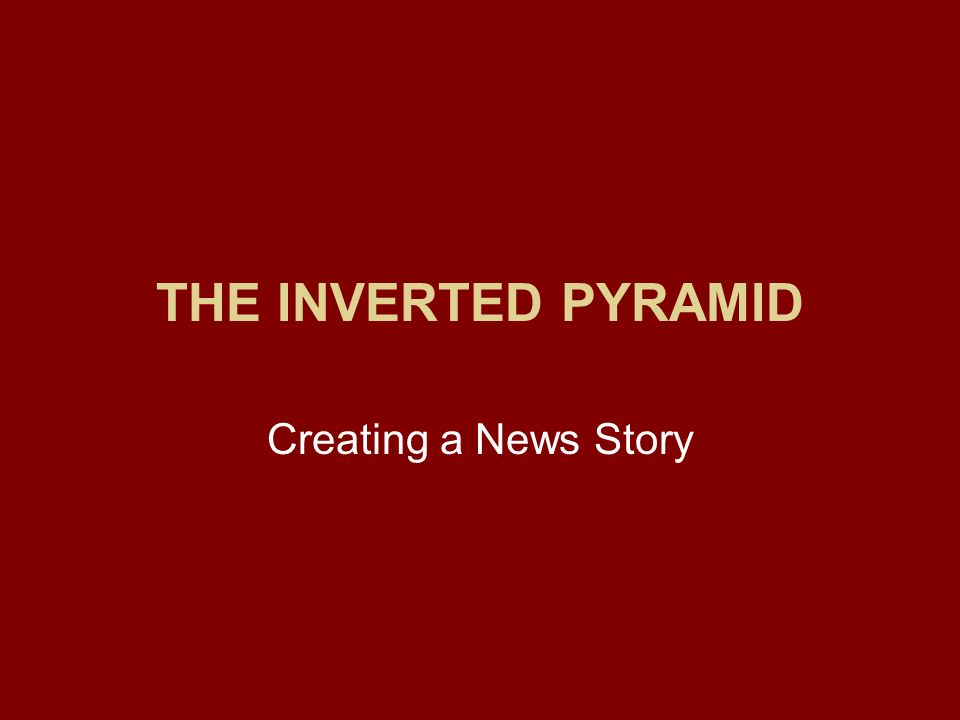 THE INVERTED PYRAMID Creating a News Story