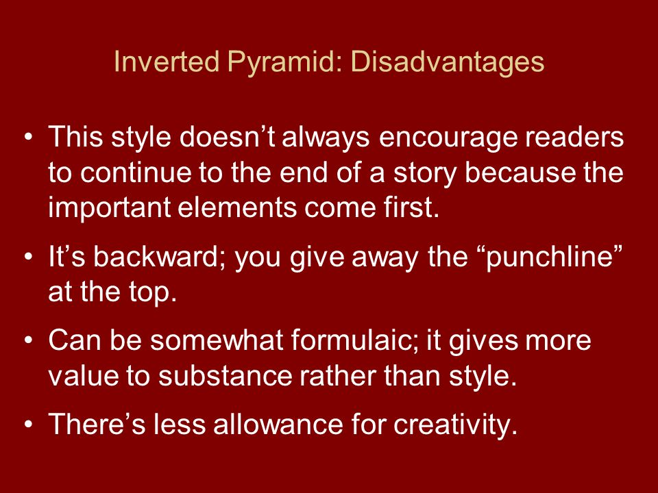 Inverted Pyramid: Disadvantages This style doesn't always encourage readers to continue to the end of a story because the important elements come first.