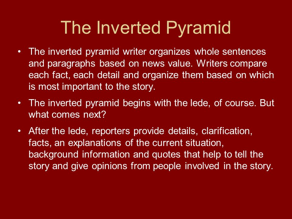 The Inverted Pyramid The inverted pyramid writer organizes whole sentences and paragraphs based on news value.