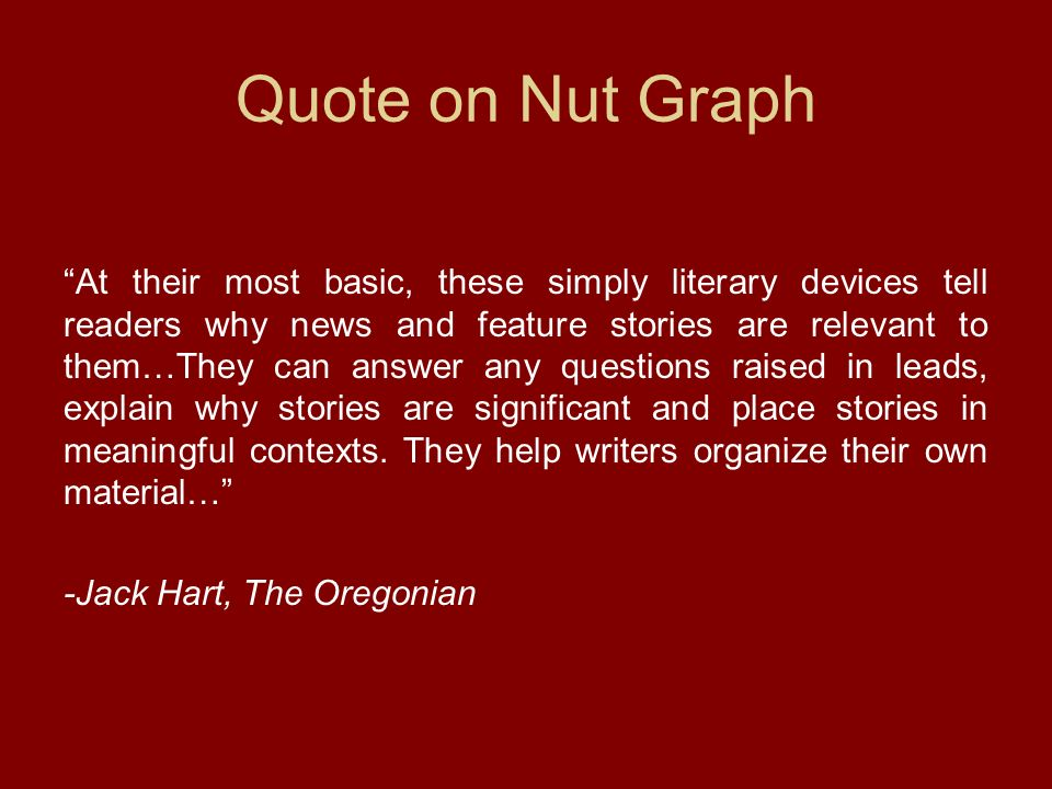 Quote on Nut Graph At their most basic, these simply literary devices tell readers why news and feature stories are relevant to them…They can answer any questions raised in leads, explain why stories are significant and place stories in meaningful contexts.