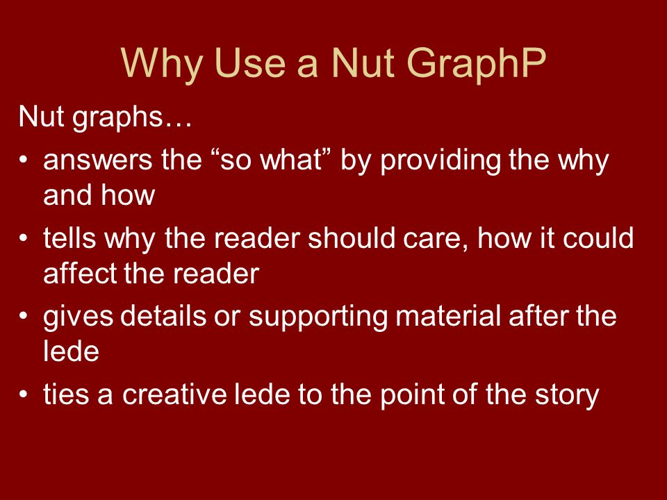 Why Use a Nut GraphP Nut graphs… answers the so what by providing the why and how tells why the reader should care, how it could affect the reader gives details or supporting material after the lede ties a creative lede to the point of the story