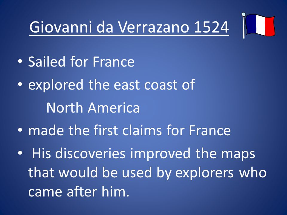 Giovanni da Verrazano 1524 Sailed for France explored the east coast of North America made the first claims for France His discoveries improved the maps that would be used by explorers who came after him.