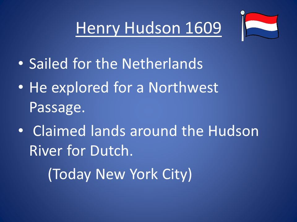 Henry Hudson 1609 Sailed for the Netherlands He explored for a Northwest Passage.