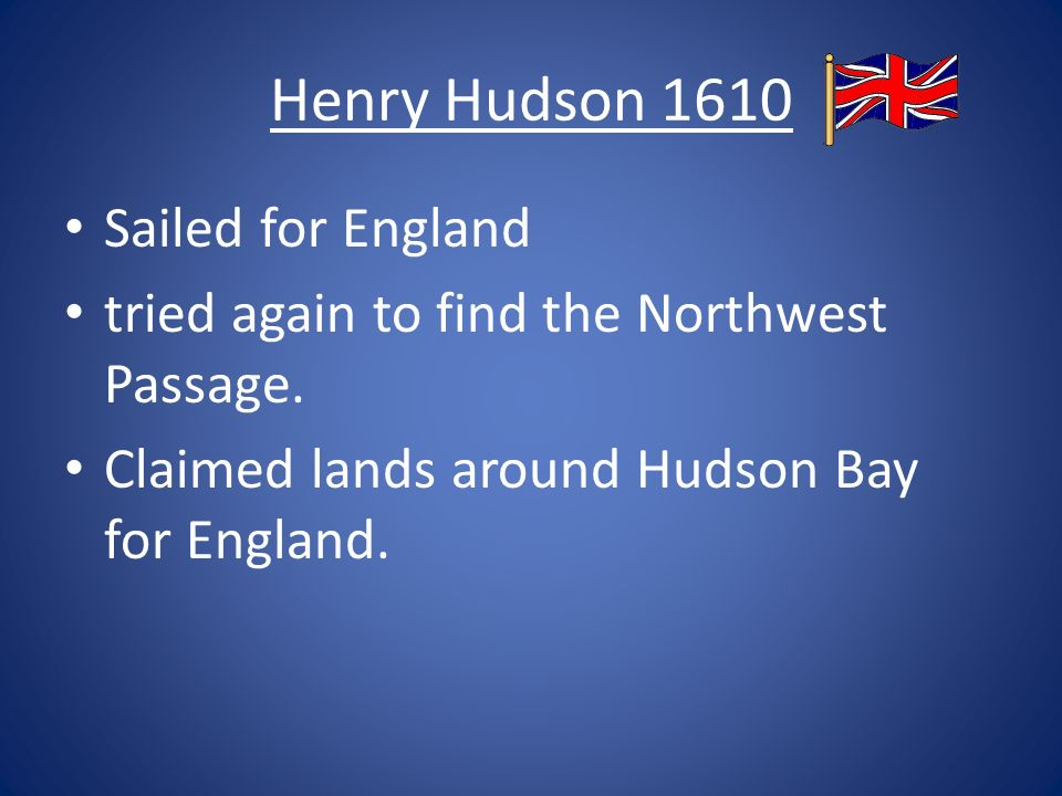 Henry Hudson 1610 Sailed for England tried again to find the Northwest Passage.