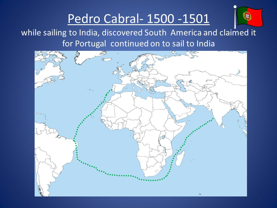 Pedro Cabral while sailing to India, discovered South America and claimed it for Portugal continued on to sail to India