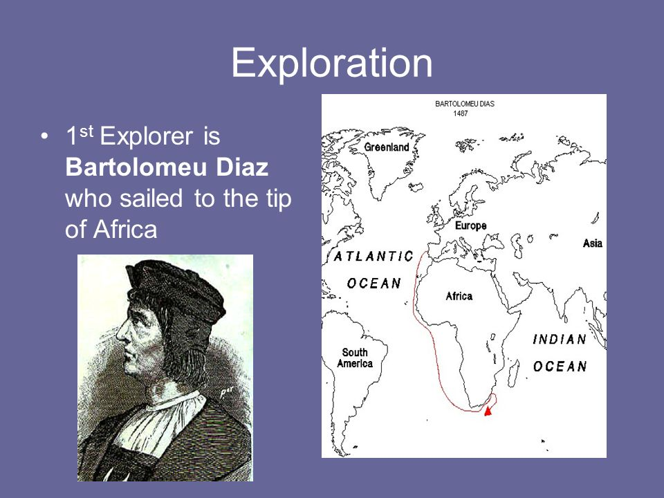 Exploration 1 st Explorer is Bartolomeu Diaz who sailed to the tip of Africa