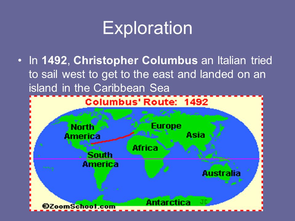 Exploration In 1492, Christopher Columbus an Italian tried to sail west to get to the east and landed on an island in the Caribbean Sea