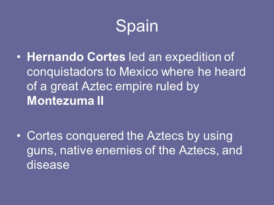 Spain Hernando Cortes led an expedition of conquistadors to Mexico where he heard of a great Aztec empire ruled by Montezuma II Cortes conquered the Aztecs by using guns, native enemies of the Aztecs, and disease