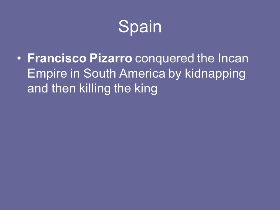 Spain Francisco Pizarro conquered the Incan Empire in South America by kidnapping and then killing the king