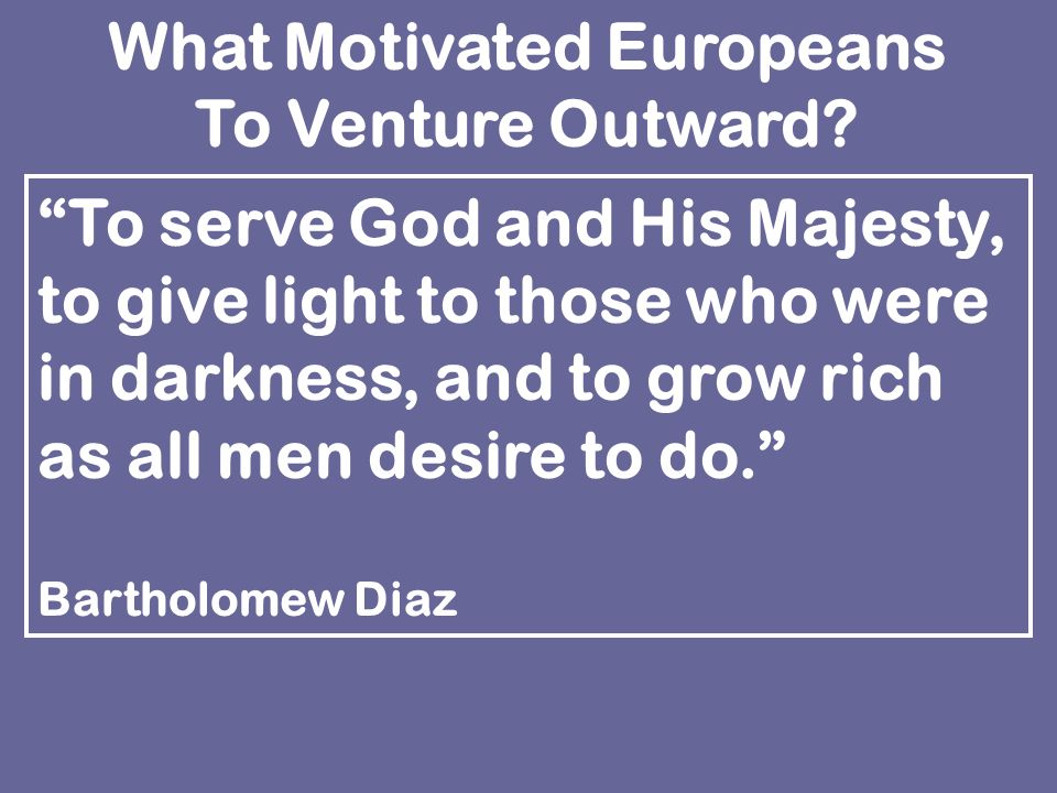 To serve God and His Majesty, to give light to those who were in darkness, and to grow rich as all men desire to do. Bartholomew Diaz What Motivated Europeans To Venture Outward