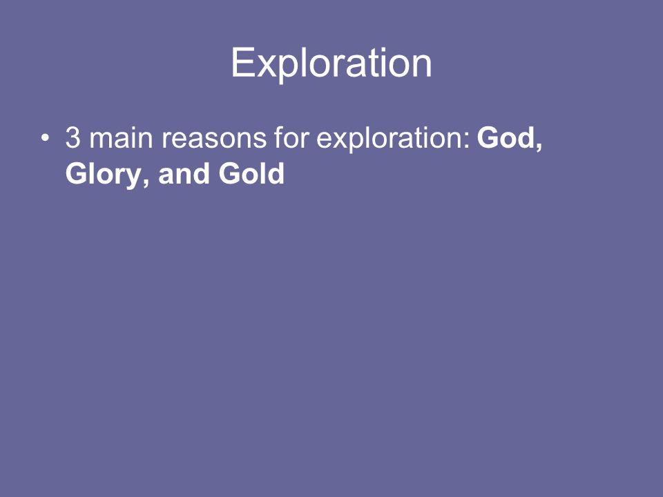 Exploration 3 main reasons for exploration: God, Glory, and Gold