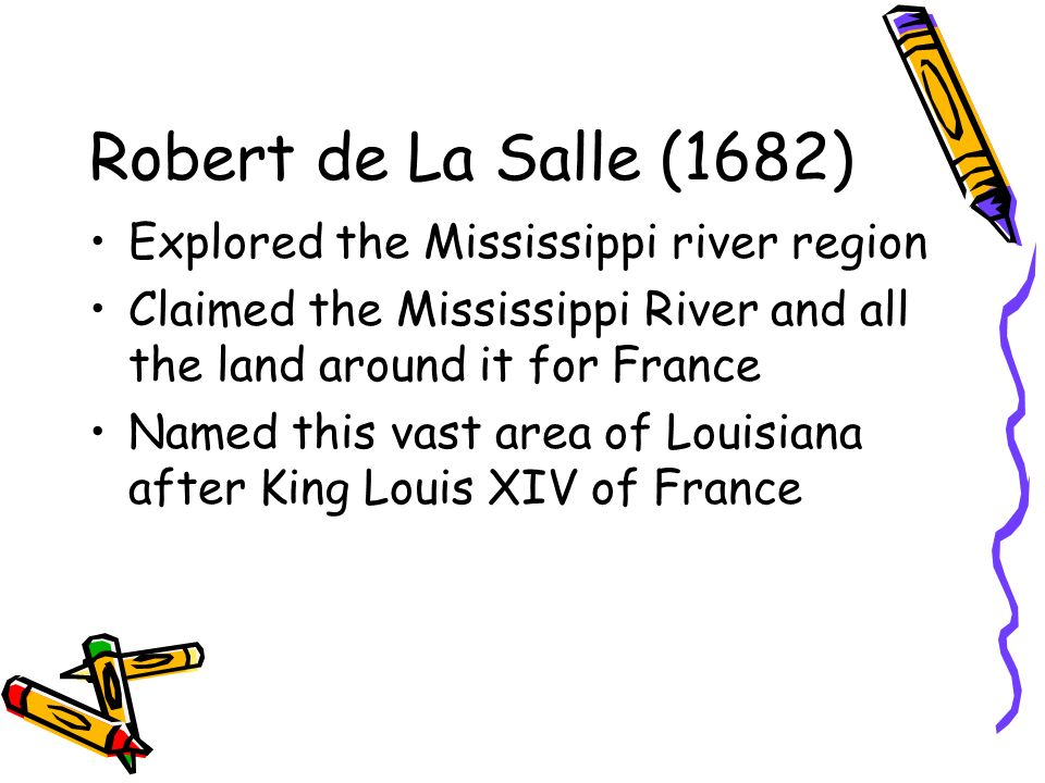 Robert de La Salle (1682) Explored the Mississippi river region Claimed the Mississippi River and all the land around it for France Named this vast area of Louisiana after King Louis XIV of France