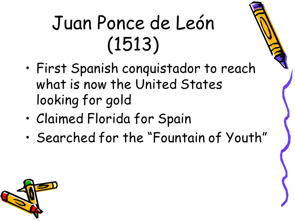 Juan Ponce de León (1513) First Spanish conquistador to reach what is now the United States looking for gold Claimed Florida for Spain Searched for the Fountain of Youth