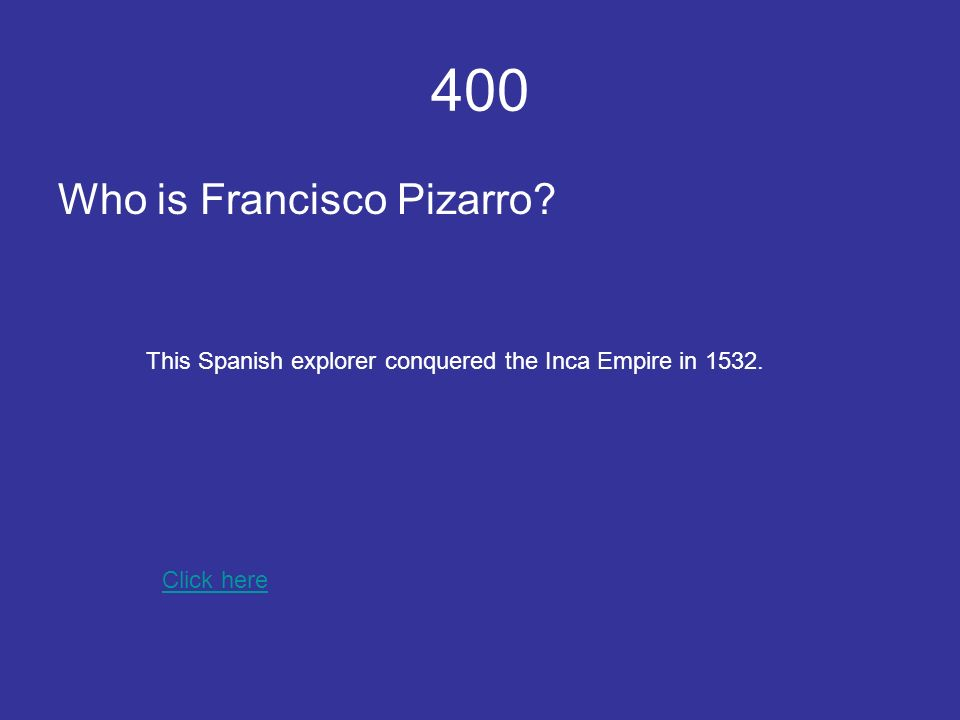 400 Who is Francisco Pizarro Click here This Spanish explorer conquered the Inca Empire in 1532.