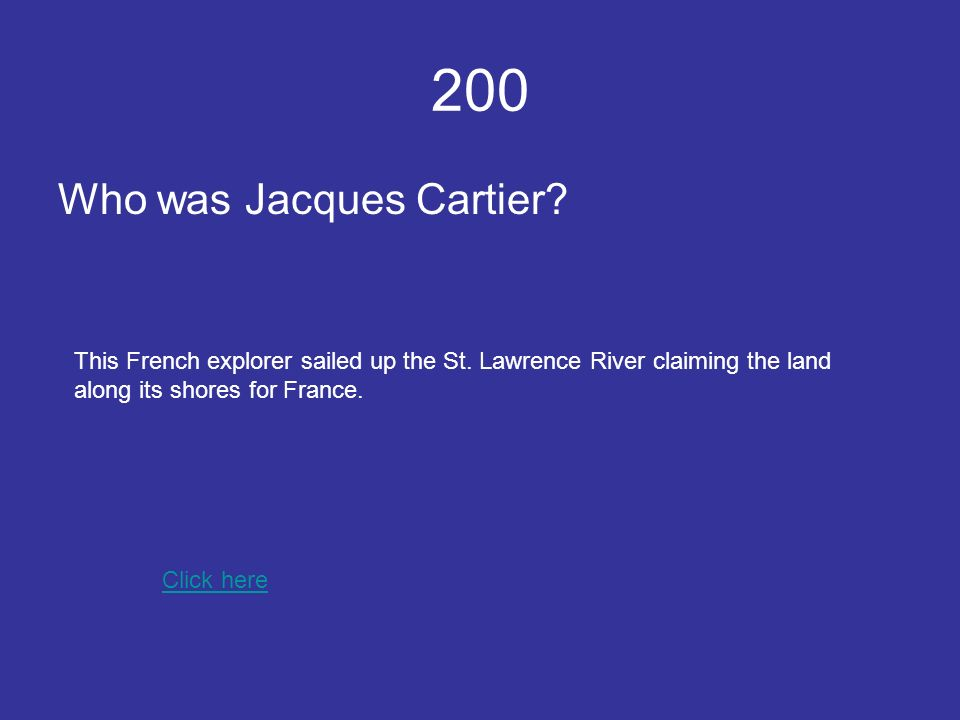 200 Who was Jacques Cartier. Click here This French explorer sailed up the St.