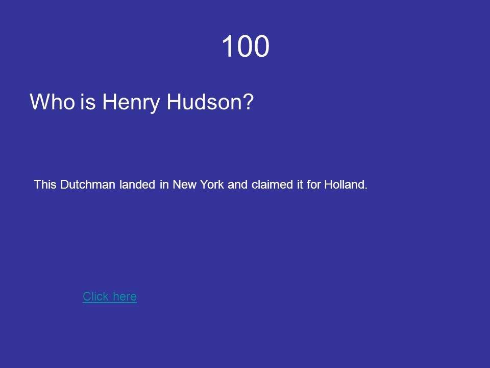 100 Who is Henry Hudson Click here This Dutchman landed in New York and claimed it for Holland.