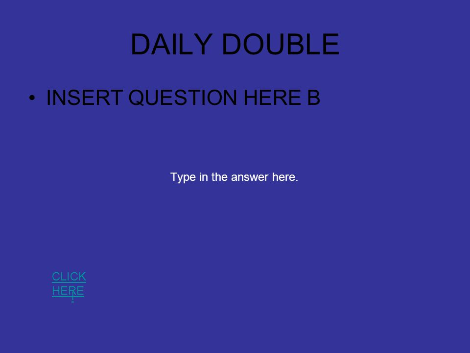 DAILY DOUBLE INSERT QUESTION HERE B l CLICK HERE Type in the answer here.