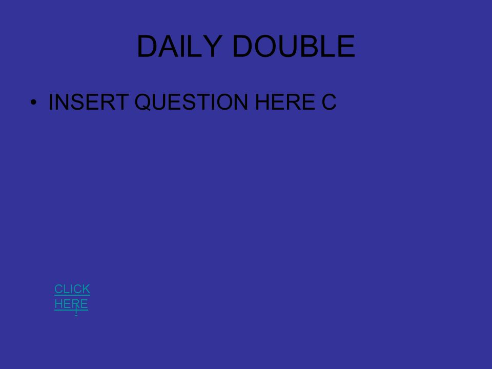 DAILY DOUBLE INSERT QUESTION HERE C l CLICK HERE