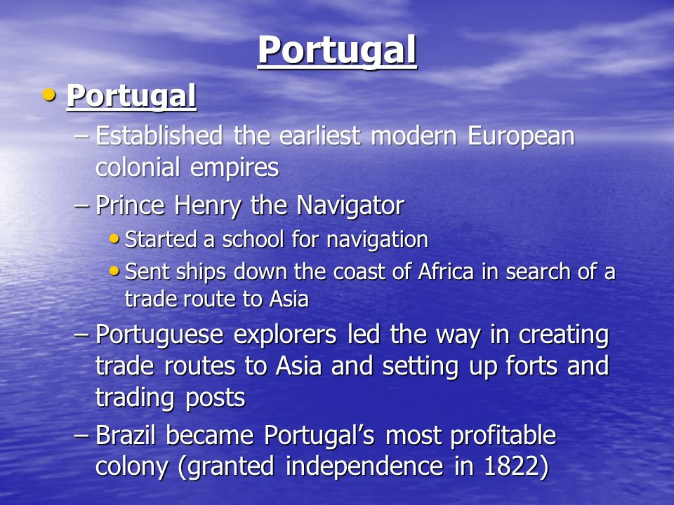 Portugal Portugal Portugal –Established the earliest modern European colonial empires –Prince Henry the Navigator Started a school for navigation Started a school for navigation Sent ships down the coast of Africa in search of a trade route to Asia Sent ships down the coast of Africa in search of a trade route to Asia –Portuguese explorers led the way in creating trade routes to Asia and setting up forts and trading posts –Brazil became Portugal's most profitable colony (granted independence in 1822)