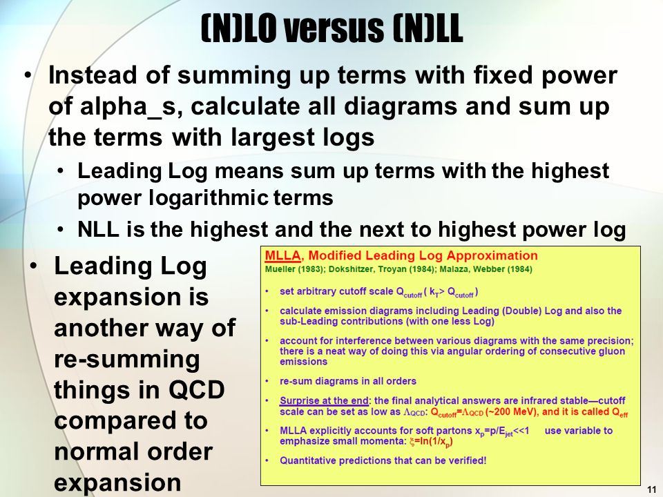 (N)LO versus (N)LL Instead of summing up terms with fixed power of alpha_s, calculate all diagrams and sum up the terms with largest logs Leading Log means sum up terms with the highest power logarithmic terms NLL is the highest and the next to highest power log Leading Log expansion is another way of re-summing things in QCD compared to normal order expansion 11
