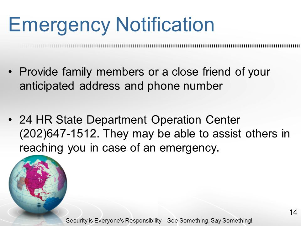 Emergency Notification Provide family members or a close friend of your anticipated address and phone number 24 HR State Department Operation Center (202)647-1512.