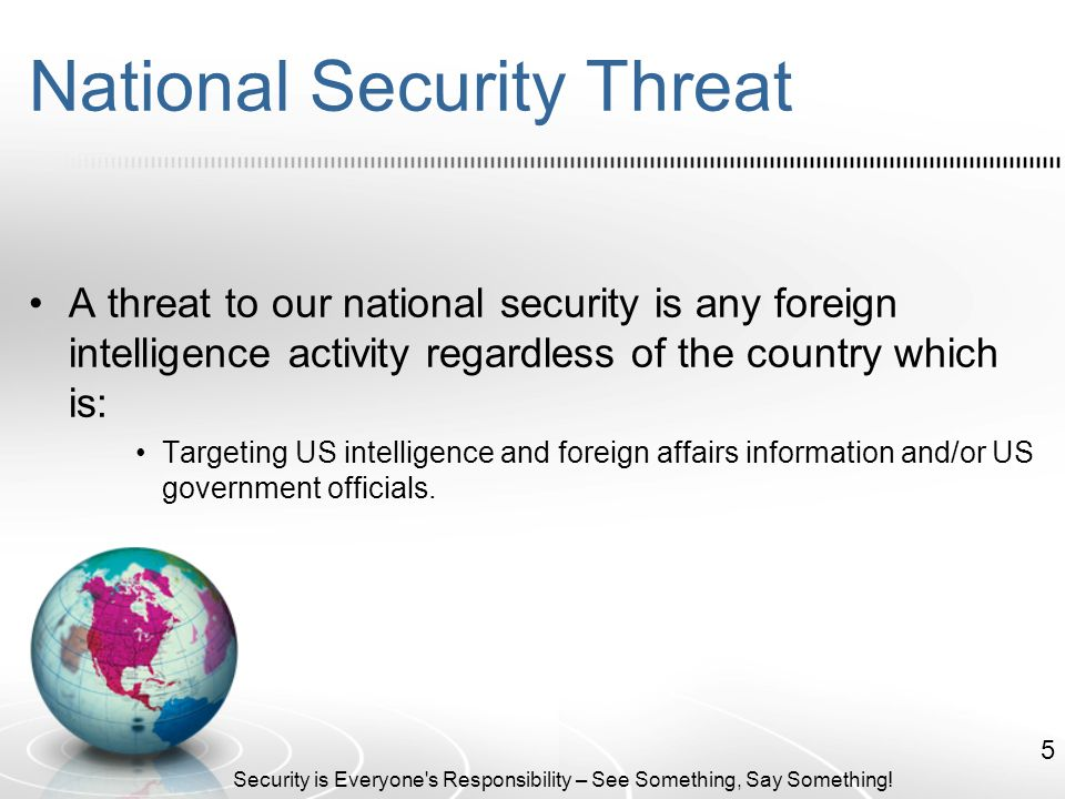 National Security Threat A threat to our national security is any foreign intelligence activity regardless of the country which is: Targeting US intelligence and foreign affairs information and/or US government officials.