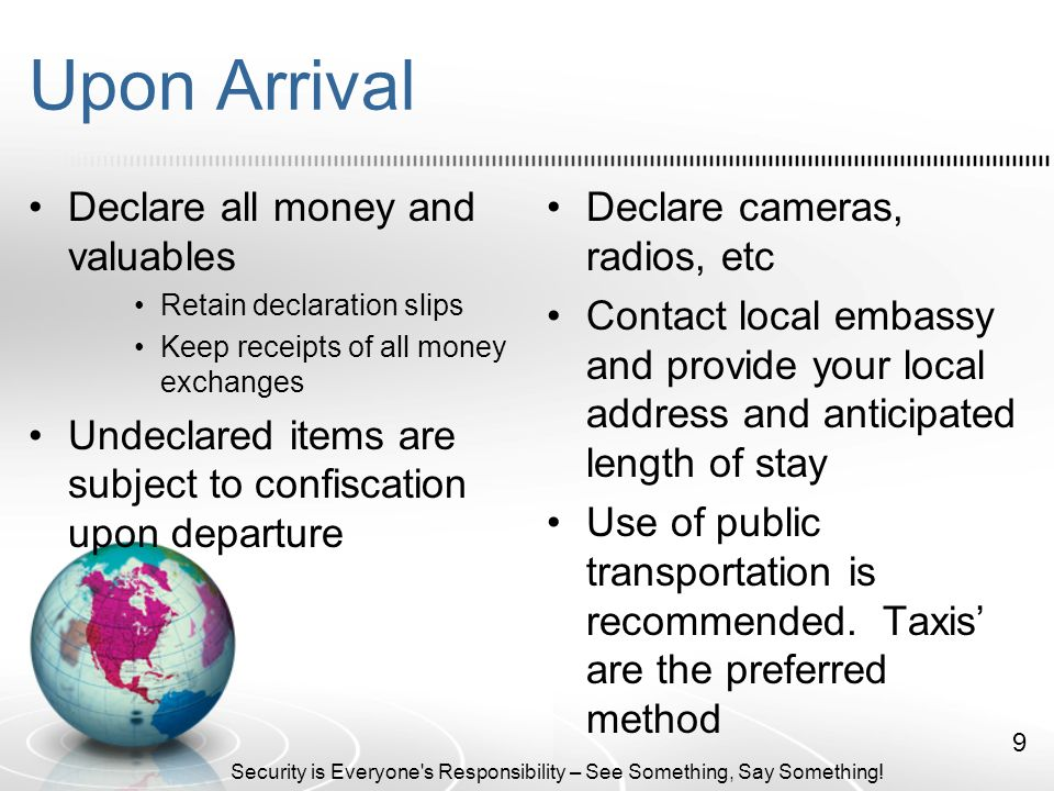 Upon Arrival Declare all money and valuables Retain declaration slips Keep receipts of all money exchanges Undeclared items are subject to confiscation upon departure Declare cameras, radios, etc Contact local embassy and provide your local address and anticipated length of stay Use of public transportation is recommended.