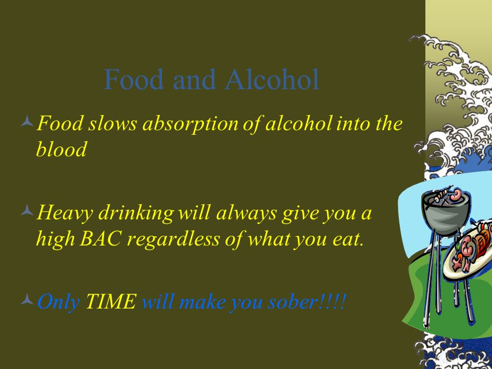 Food and Alcohol Food slows absorption of alcohol into the blood Heavy drinking will always give you a high BAC regardless of what you eat.