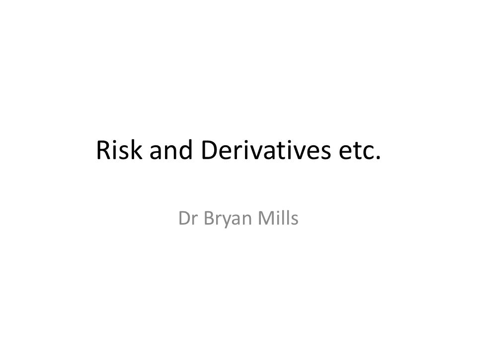 Risk and Derivatives etc. Dr Bryan Mills