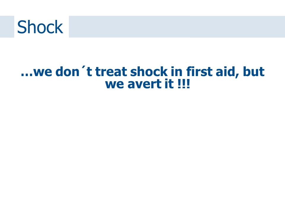 …we don´t treat shock in first aid, but we avert it !!! Shock