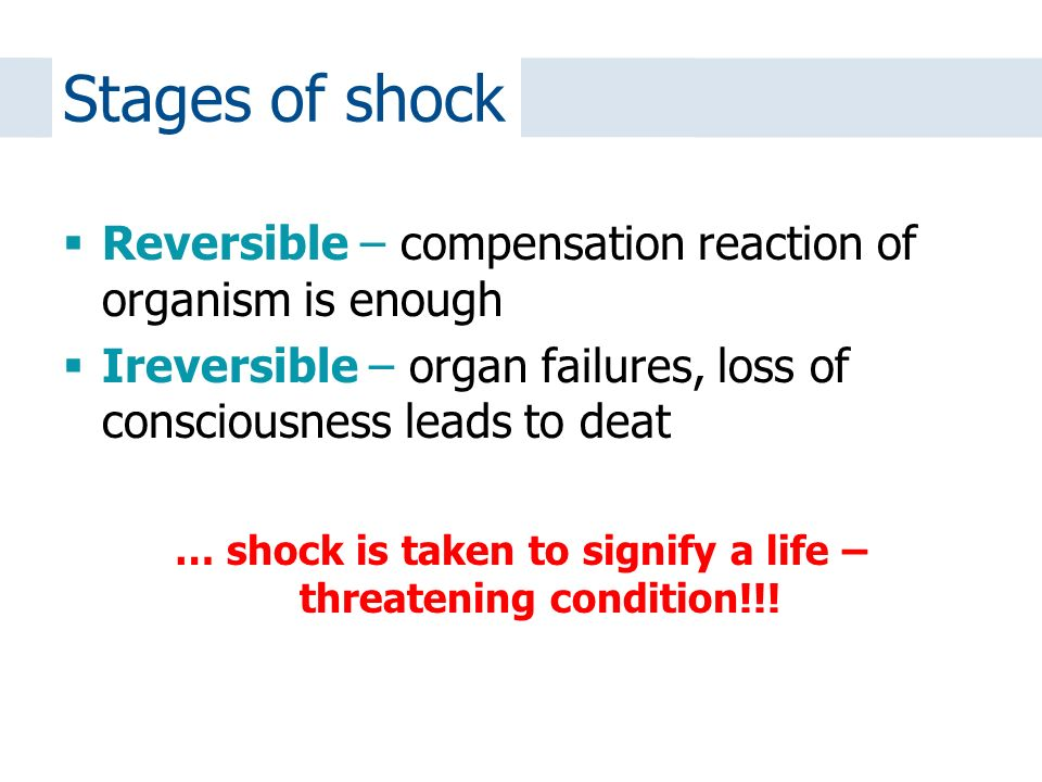 Reversible – compensation reaction of organism is enough  Ireversible – organ failures, loss of consciousness leads to deat … shock is taken to signify a life – threatening condition!!.