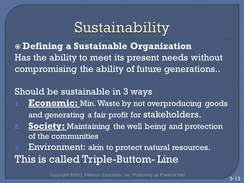  Defining a Sustainable Organization Has the ability to meet its present needs without compromising the ability of future generations..