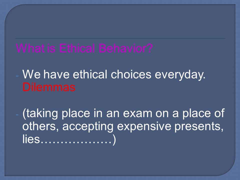 What is Ethical Behavior. - We have ethical choices everyday.