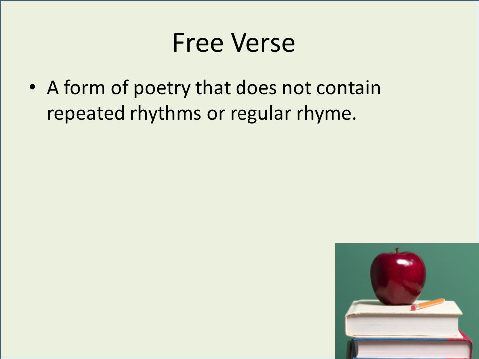 A form of poetry that does not contain repeated rhythms or regular rhyme. Free Verse