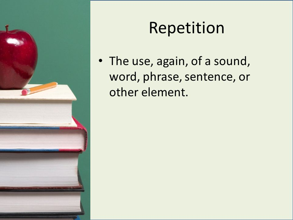 Repetition The use, again, of a sound, word, phrase, sentence, or other element.