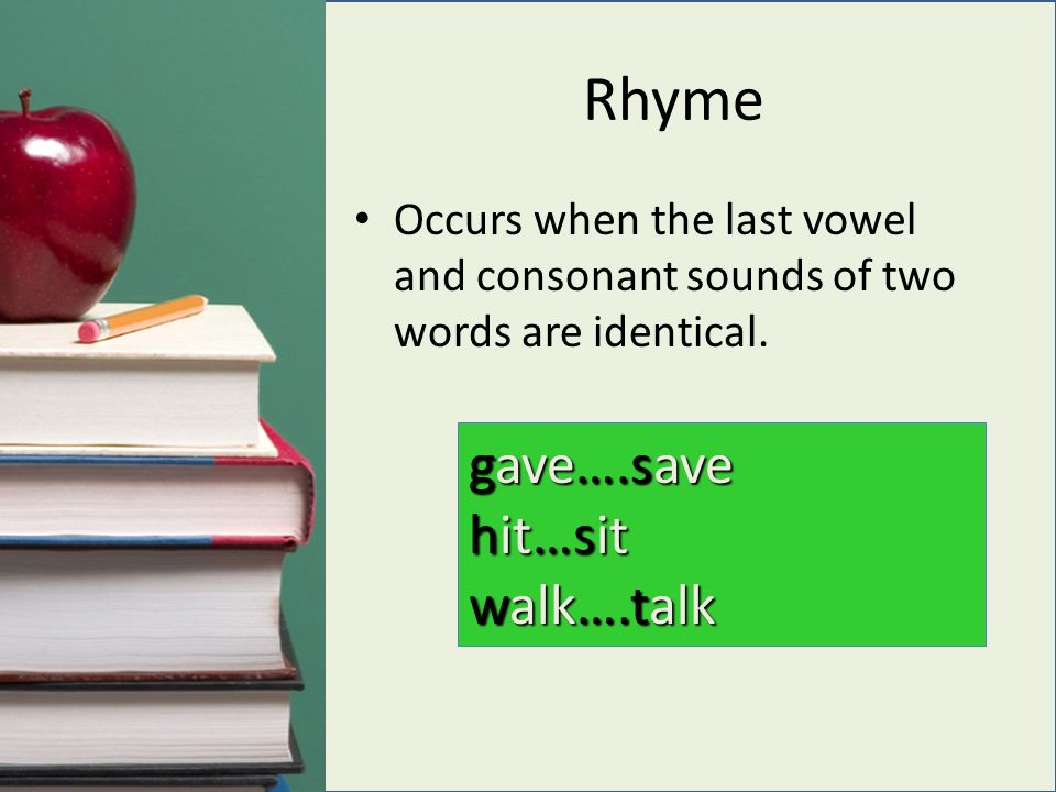 Rhyme Occurs when the last vowel and consonant sounds of two words are identical.