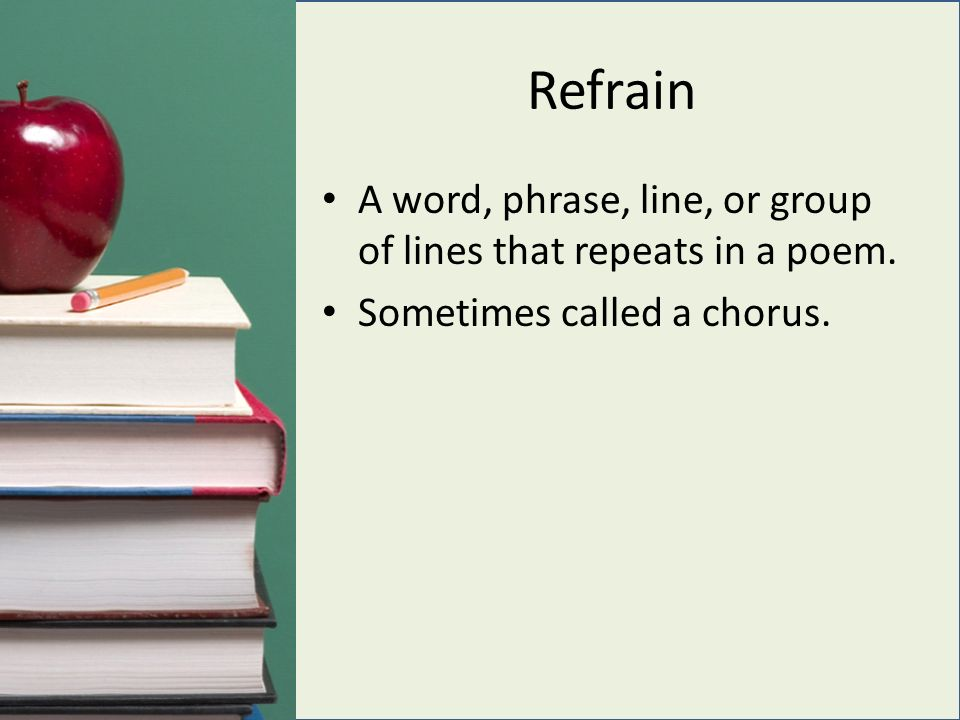 Refrain A word, phrase, line, or group of lines that repeats in a poem. Sometimes called a chorus.