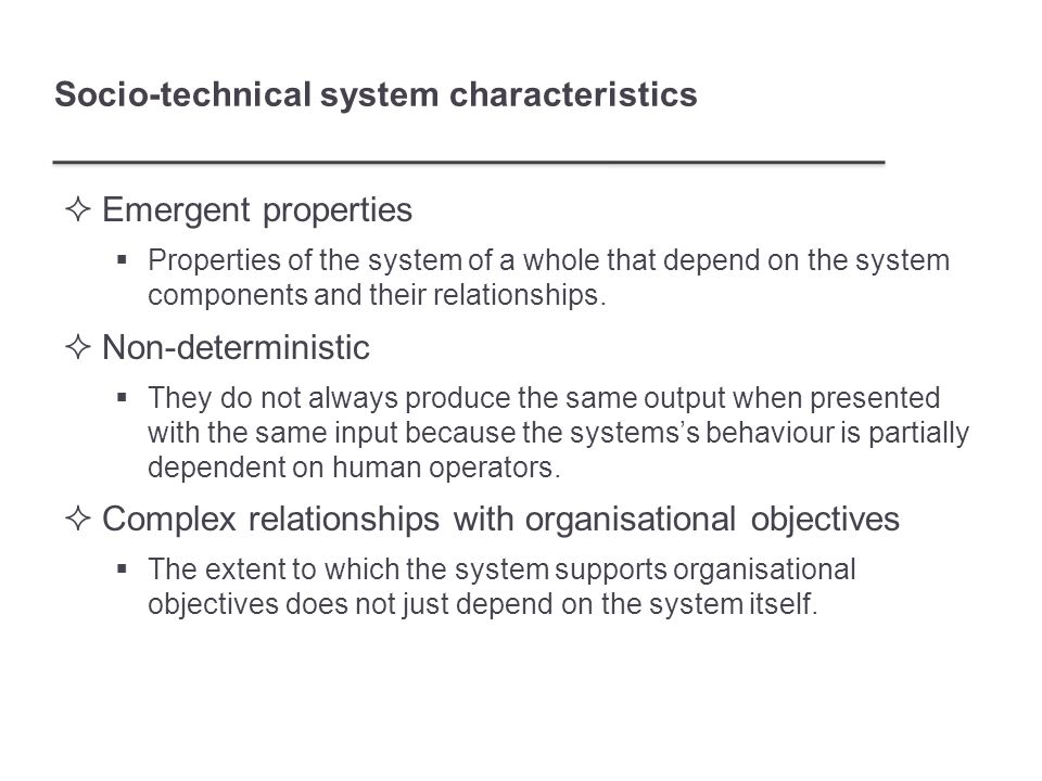 Socio-technical system characteristics  Emergent properties  Properties of the system of a whole that depend on the system components and their relationships.