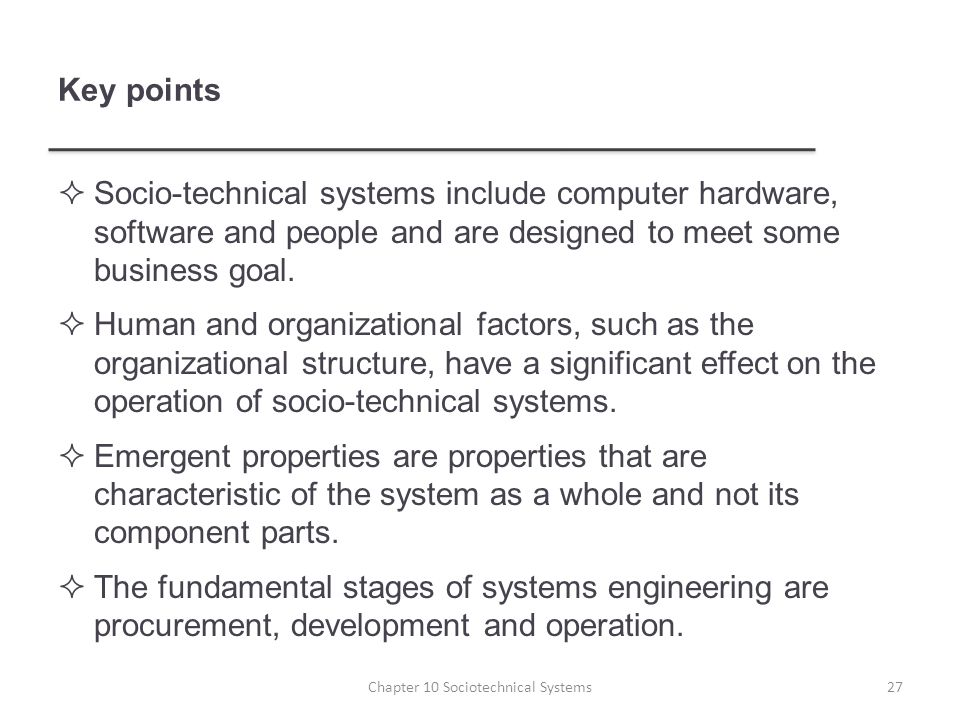 Key points  Socio-technical systems include computer hardware, software and people and are designed to meet some business goal.