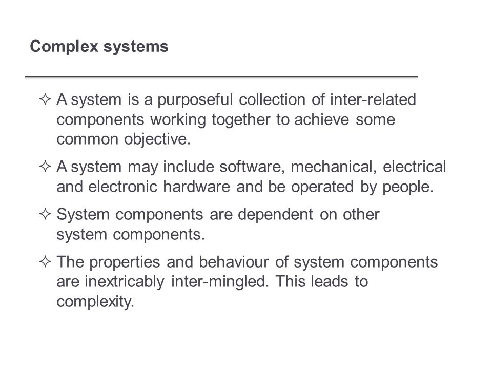 Complex systems  A system is a purposeful collection of inter-related components working together to achieve some common objective.