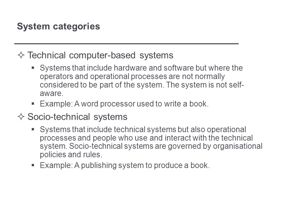 System categories  Technical computer-based systems  Systems that include hardware and software but where the operators and operational processes are not normally considered to be part of the system.