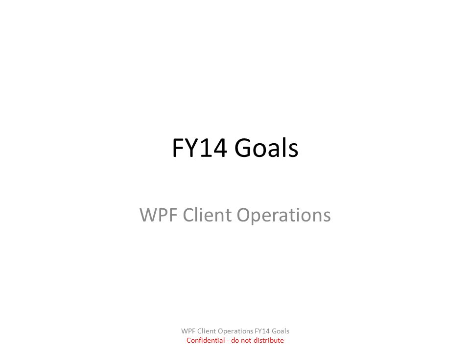 FY14 Goals WPF Client Operations WPF Client Operations FY14 Goals Confidential - do not distribute