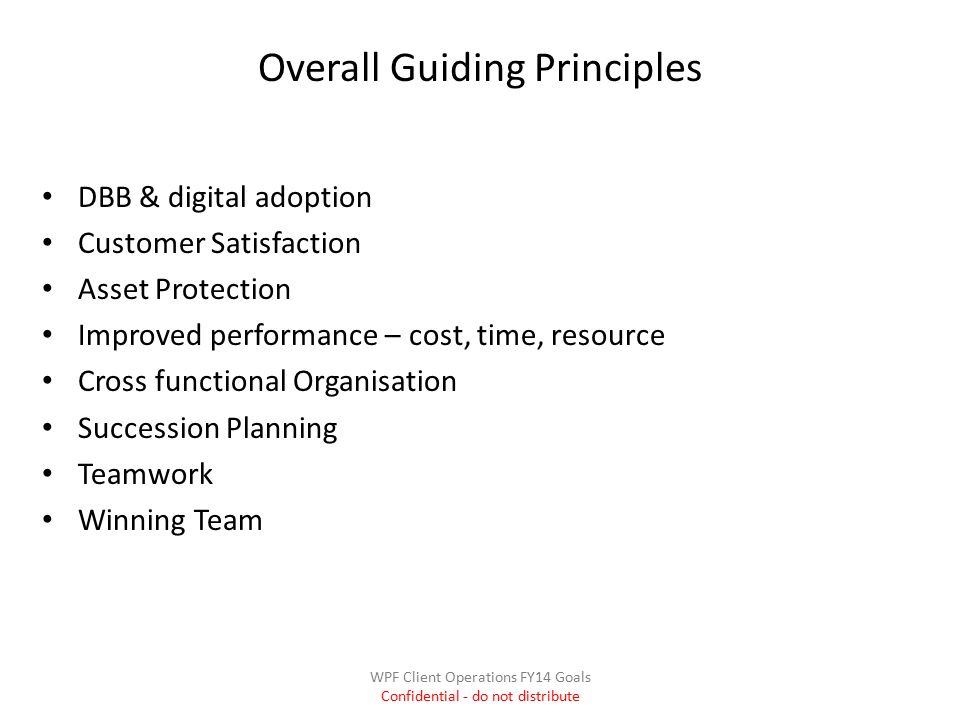 Overall Guiding Principles DBB & digital adoption Customer Satisfaction Asset Protection Improved performance – cost, time, resource Cross functional Organisation Succession Planning Teamwork Winning Team WPF Client Operations FY14 Goals Confidential - do not distribute