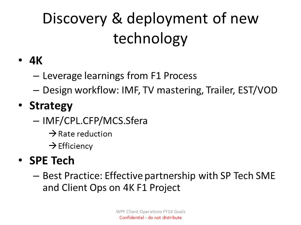 Discovery & deployment of new technology 4K – Leverage learnings from F1 Process – Design workflow: IMF, TV mastering, Trailer, EST/VOD Strategy – IMF/CPL.CFP/MCS.Sfera  Rate reduction  Efficiency SPE Tech – Best Practice: Effective partnership with SP Tech SME and Client Ops on 4K F1 Project WPF Client Operations FY14 Goals Confidential - do not distribute