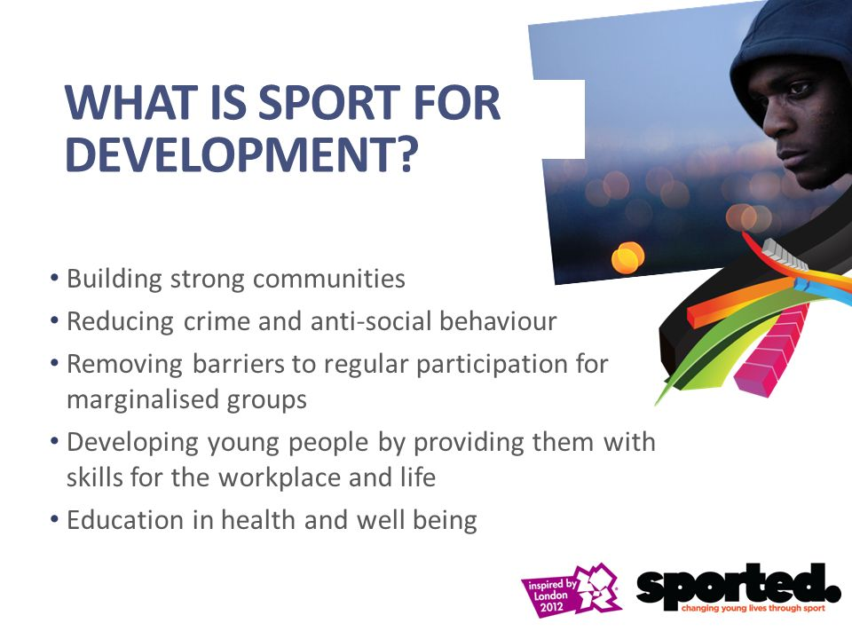 Building strong communities Reducing crime and anti-social behaviour Removing barriers to regular participation for marginalised groups Developing young people by providing them with skills for the workplace and life Education in health and well being WHAT IS SPORT FOR DEVELOPMENT